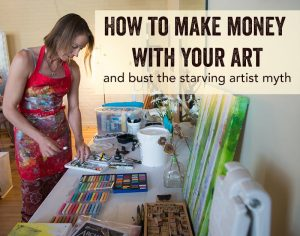 How to Make Money with Your Art & Bust the Starving Artist Myth